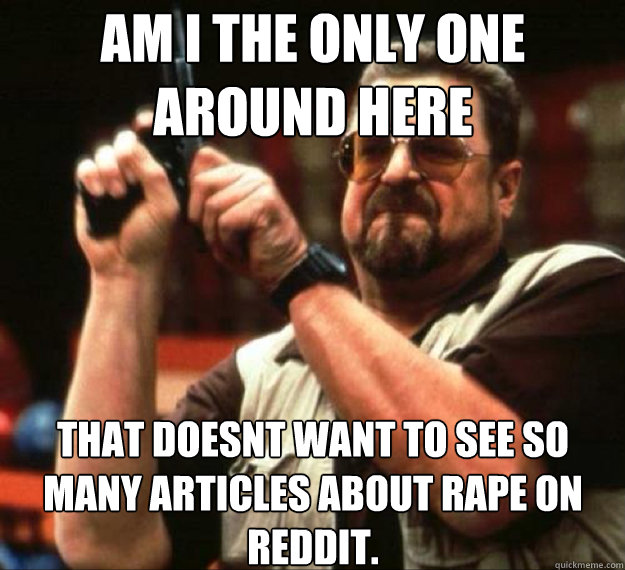 AM I THE ONLY ONE AROUND HERE that doesnt want to see so many articles about rape on reddit. - AM I THE ONLY ONE AROUND HERE that doesnt want to see so many articles about rape on reddit.  AM I THE ONLY ONE AROUND HERE...