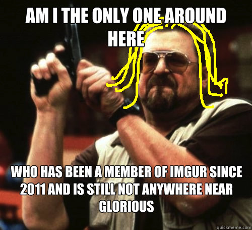 am i the only one around here who has been a member of imgur since 2011 and is still not anywhere near glorious