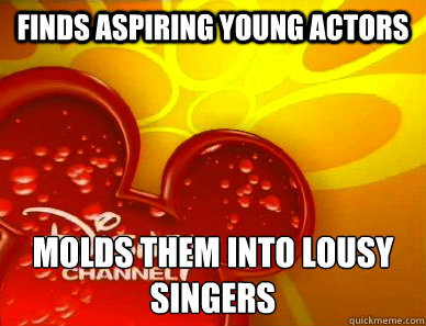 finds aspiring young actors molds them into lousy singers - finds aspiring young actors molds them into lousy singers  Scumbag Disney Channel
