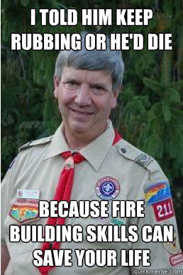 I told him keep rubbing or he'd die because fire building skills can save your life - I told him keep rubbing or he'd die because fire building skills can save your life  Harmless Scout Leader