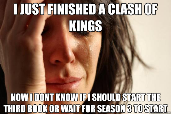 i just finished a clash of kings now i dont know if i should start the third book or wait for season 3 to start - i just finished a clash of kings now i dont know if i should start the third book or wait for season 3 to start  First World Problems