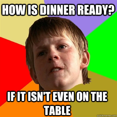 How is dinner ready? If it isn't even on the table - How is dinner ready? If it isn't even on the table  Angry School Boy