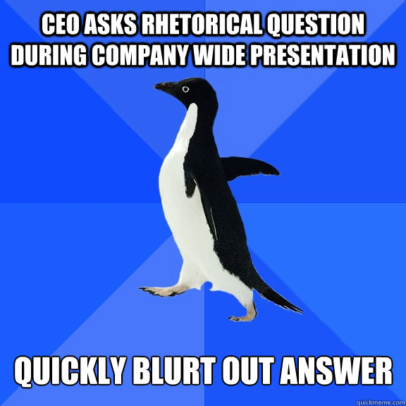 CEO asks rhetorical question during company wide presentation Quickly blurt out answer - CEO asks rhetorical question during company wide presentation Quickly blurt out answer  Socially Awkward Penguin