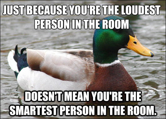 Just because you're the loudest person in the room Doesn't mean you're the smartest person in the room. - Just because you're the loudest person in the room Doesn't mean you're the smartest person in the room.  Actual Advice Mallard