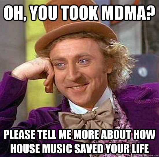 b4a55a5ef45a7110a406a16f60b316fb42e90e2d9e857849c7b0f3ebaa795d04 oh, you took mdma? please tell me more about how house music saved
