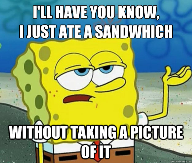 I'll have you know,  I just ate a sandwhich without taking a picture of it  - I'll have you know,  I just ate a sandwhich without taking a picture of it   Tough Spongebob