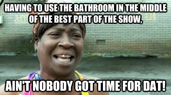 Having to use the bathroom in the middle of the best part of the show, Ain't Nobody got time for dat!  Aint Nobody got time for dat