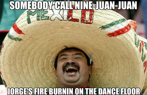 Somebody call nine-juan-juan Jorge's fire burnin on the dance floor - Somebody call nine-juan-juan Jorge's fire burnin on the dance floor  Merry mexican