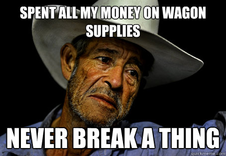 Spent all my money on wagon supplies Never break a thing