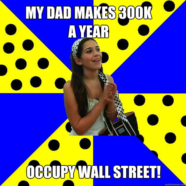 My dad makeS 300K  a YEAR occupy wall street!  Sheltered Suburban Kid