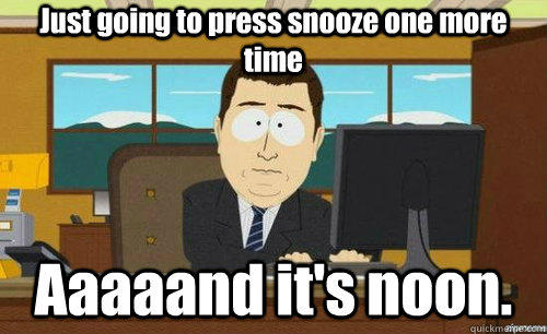 Just going to press snooze one more time Aaaaand it's noon.