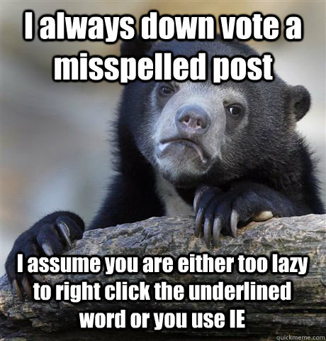 I always down vote a misspelled post I assume you are either too lazy to right click the underlined word or you use IE - I always down vote a misspelled post I assume you are either too lazy to right click the underlined word or you use IE  Misc