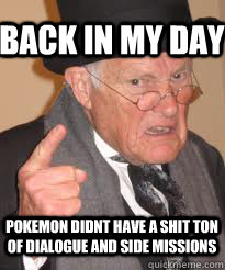 back in my day pokemon didnt have a shit ton of dialogue and side missions