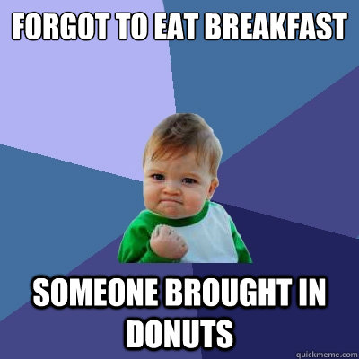 forgot to eat breakfast someone brought in donuts - forgot to eat breakfast someone brought in donuts  Success Kid