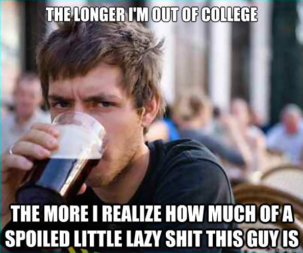 The longer I'm out of college the more i realize how much of a spoiled little lazy shit this guy is - The longer I'm out of college the more i realize how much of a spoiled little lazy shit this guy is  Lazy College Senior