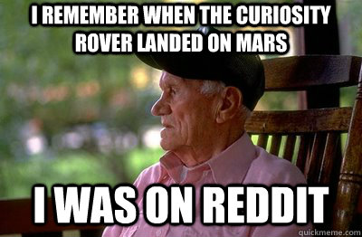 I remember when the curiosity rover landed on mars I was on reddit