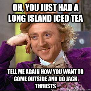 Oh, you just had a long island iced tea tell me again how you want to come outside and do jack thrusts  Condescending Wonka