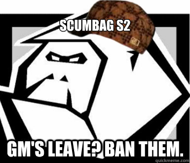 Scumbag S2 GM's leave? Ban them.