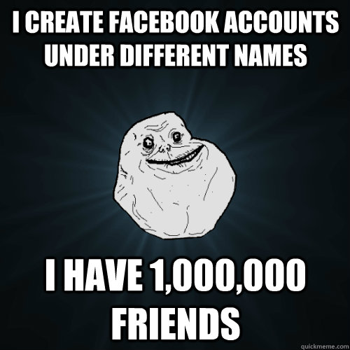 i create facebook accounts under different names i have 1,000,000 friends - i create facebook accounts under different names i have 1,000,000 friends  Forever Alone