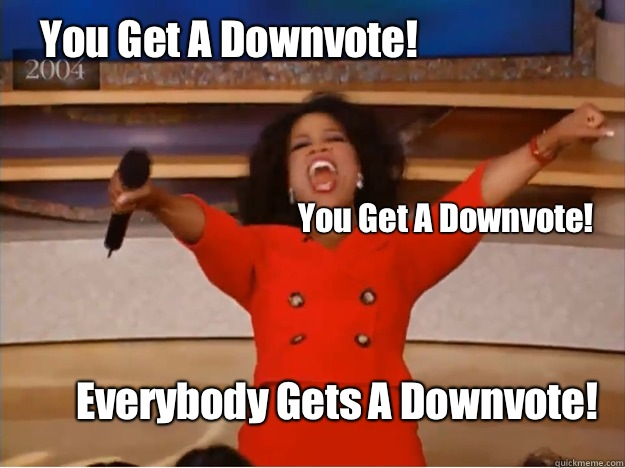 You Get A Downvote! Everybody Gets A Downvote! You Get A Downvote! - You Get A Downvote! Everybody Gets A Downvote! You Get A Downvote!  oprah you get a car