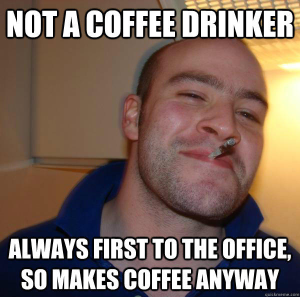 Not a coffee Drinker Always first to the office, so makes coffee anyway  Good Guy Greg