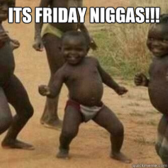 Its friday Niggas!!!   Its friday niggas