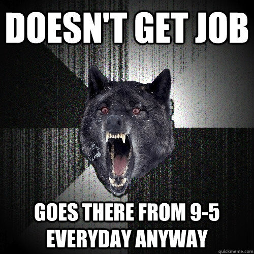 Doesn't get job Goes there from 9-5 everyday anyway  Insanity Wolf bangs Courage Wolf