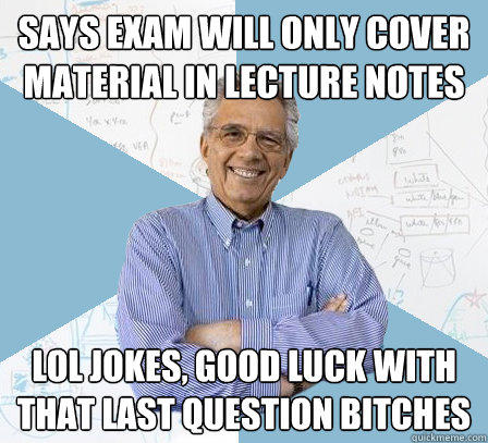 Says exam will only cover material in lecture notes LOL JOKES, GOOD LUCK With that last question bitches - Says exam will only cover material in lecture notes LOL JOKES, GOOD LUCK With that last question bitches  Engineering Professor