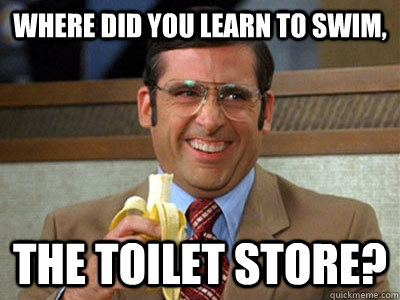 Where did you learn to swim, The Toilet Store?