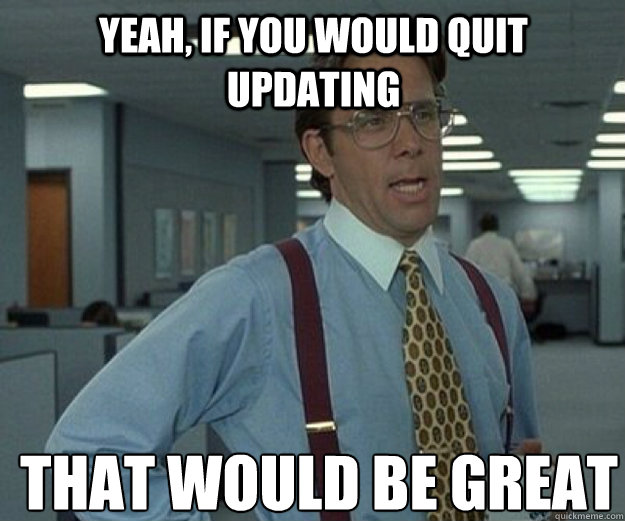 Yeah, If you would quit updating THAT WOULD BE GREAT - Yeah, If you would quit updating THAT WOULD BE GREAT  that would be great