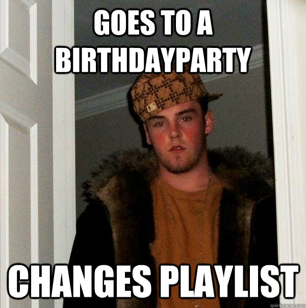 Goes to a birthdayparty changes playlist - Goes to a birthdayparty changes playlist  Scumbag Steve