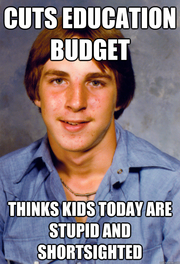 cuts education budget thinks kids today are stupid and shortsighted - cuts education budget thinks kids today are stupid and shortsighted  Old Economy Steven