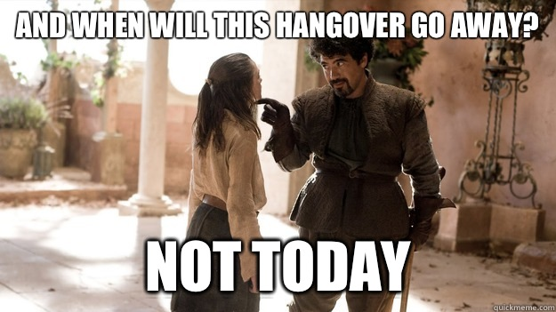 And when will this hangover go away? Not today