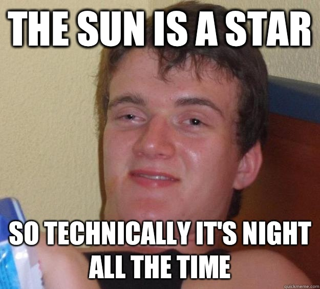 The sun is a star So technically it's night all the time - The sun is a star So technically it's night all the time  10 Guy