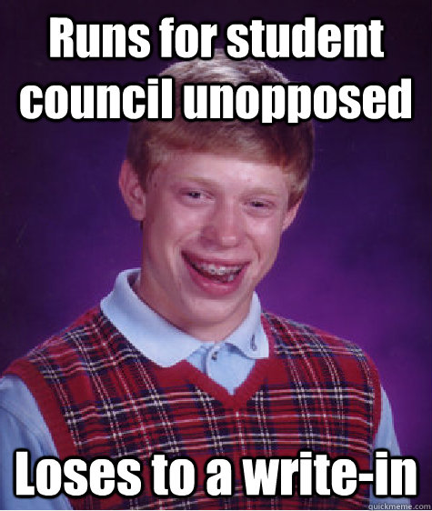 Runs for student council unopposed Loses to a write-in - Runs for student council unopposed Loses to a write-in  Bad Luck Brian