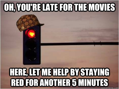 Oh, you're late for the movies Here, let me help by staying red for another 5 minutes - Oh, you're late for the movies Here, let me help by staying red for another 5 minutes  Scumbag Stoplight