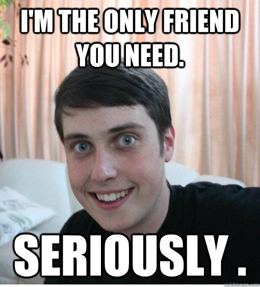 I'm the only friend you need. Seriously .  - I'm the only friend you need. Seriously .   Overly Attached Boyfriend