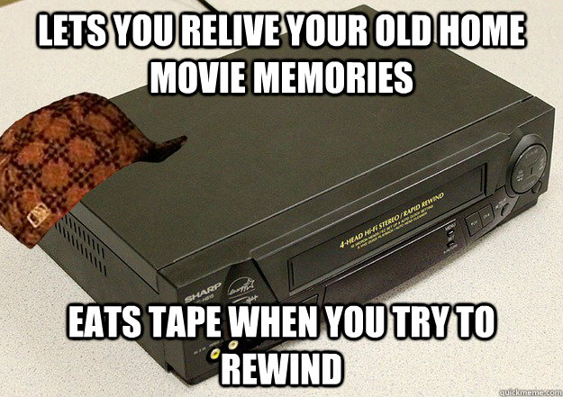Lets you relive your old home movie memories Eats tape when you try to rewind - Lets you relive your old home movie memories Eats tape when you try to rewind  Scumbag VCR