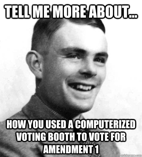 Tell me more about... how you used a computerized voting booth to vote for amendment 1 - Tell me more about... how you used a computerized voting booth to vote for amendment 1  condescending turing