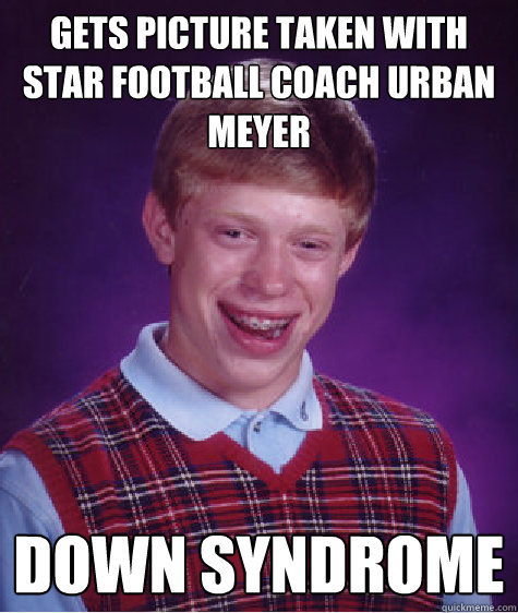 Gets picture taken with star football coach Urban Meyer Down Syndrome - Gets picture taken with star football coach Urban Meyer Down Syndrome  Bad Luck Brian