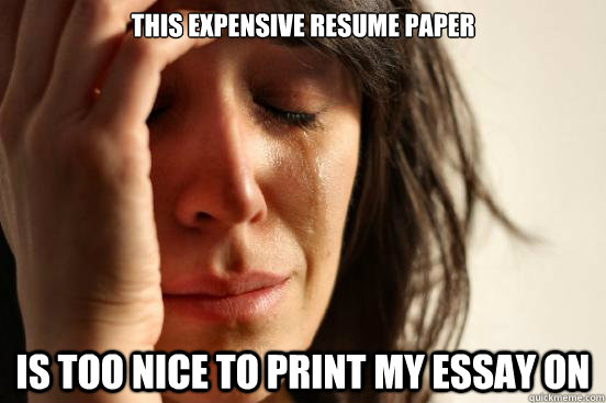 This Expensive Resume Paper Is too nice to print my essay on - This Expensive Resume Paper Is too nice to print my essay on  First World Problems
