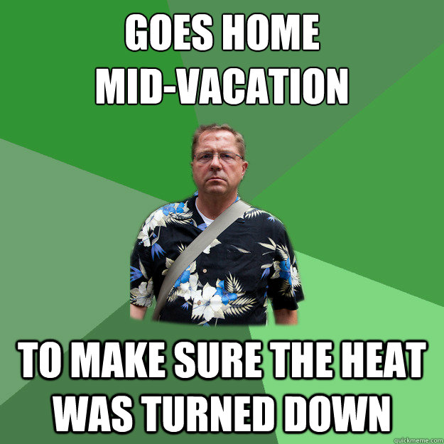 goes home mid-vacation To make sure the heat was turned down  Nervous Vacation Dad
