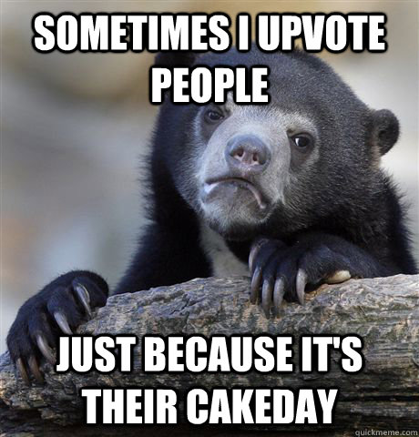 Sometimes I upvote people just because it's their cakeday - Sometimes I upvote people just because it's their cakeday  Confession Bear