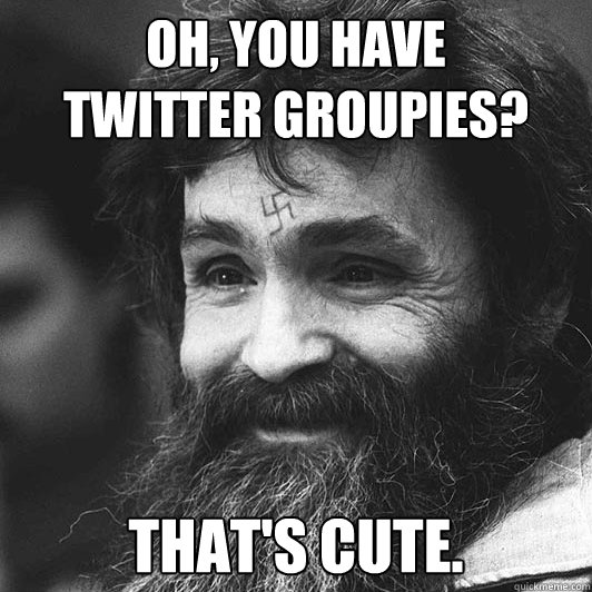 Oh, you have  twitter groupies? That's cute. - Oh, you have  twitter groupies? That's cute.  Condescending Charles Manson