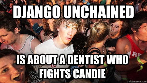 Django Unchained is about a dentist who fights candie - Django Unchained is about a dentist who fights candie  Sudden Clarity Clarence
