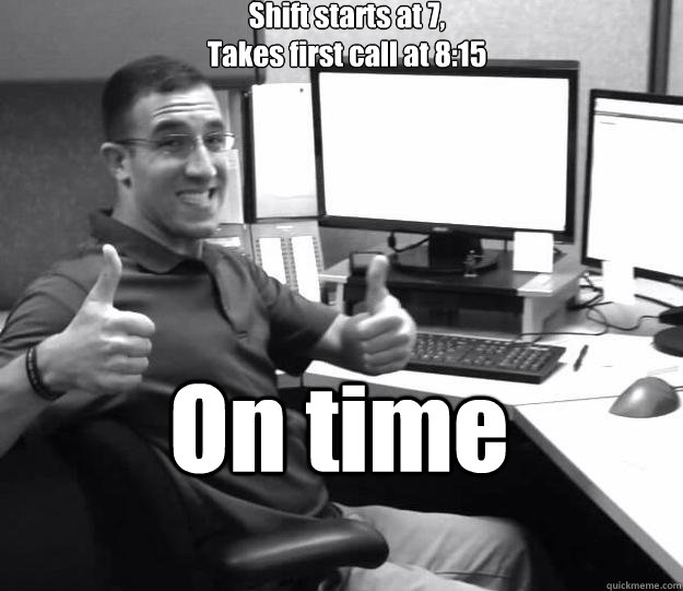 Shift starts at 7, Takes first call at 8:15 On time