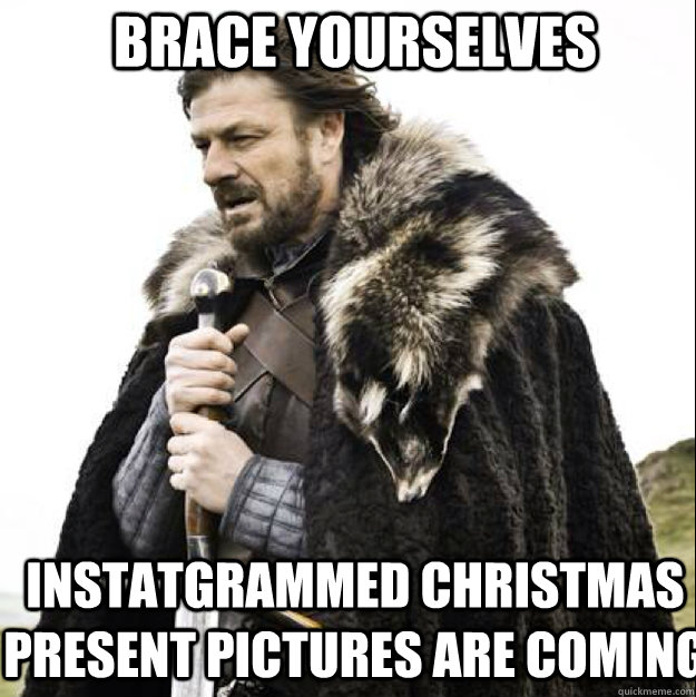 BRACE YOURSELVES Instatgrammed Christmas present pictures are coming - BRACE YOURSELVES Instatgrammed Christmas present pictures are coming  Misc