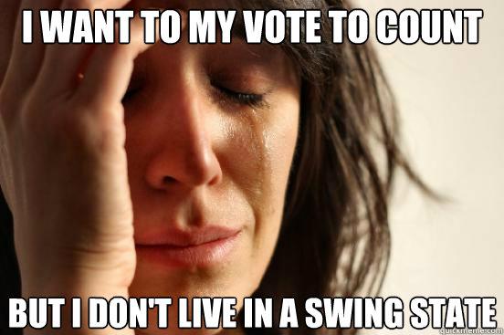 I want to my vote to count but i don't live in a swing state - I want to my vote to count but i don't live in a swing state  First World Problems