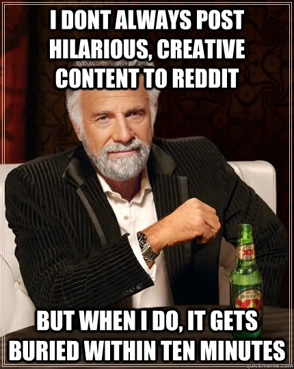 I DONT ALWAYS post hilarious, creative content to reddit BUT WHEN I DO, it gets buried within ten minutes - I DONT ALWAYS post hilarious, creative content to reddit BUT WHEN I DO, it gets buried within ten minutes  Most Interesting Man
