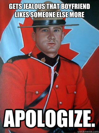 gets jealous that boyfriend likes someone else more apologize.  Overly Apologetic Canadian